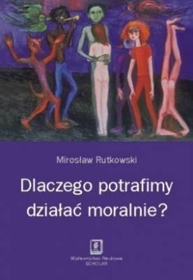 b2ap3_thumbnail_Dlaczego-potrafimy-dzialac-moralnie_Miroslaw-Rutkowskiimages_big29978-83-7383-459-0.jpg
